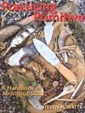 Practicing Primitive A Handbook of Aboriginal Skills