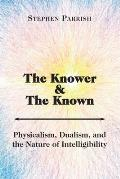 The Knower and the Known: Physicalism, Dualism, and the Nature of Intelligibility