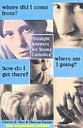 Where Did I Come From? Where Am I Going? How Do I Get There?: Straight Talk for Young Catholics