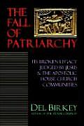 The Fall of Patriarchy: Its Broken Legacy Judged by Jesus & the Apostolic House Church Communities