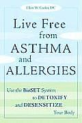 Live Free from Asthma and Allergies: Use the Bioset System to Detoxify and Desensitize Your Body Cover
