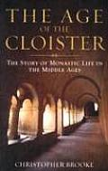 Age of the Cloister The Story of Monastic Life in the Middle Ages