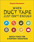 When Duct Tape Just Isn't Enough: Quick Fixes for Everyday Disasters (Popular Mechanics)