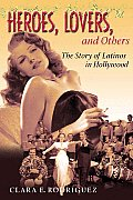Heroes Lovers & Others The Story Of Latinos in Hollywood