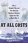 At All Costs: How a Crippled Ship and Two American Merchant Mariners Turned the Tide of World War II Cover
