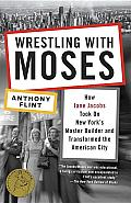 Wrestling with Moses: How Jane Jacobs Took on New York's Master Builder and Transformed the American City Cover