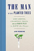 The Man Who Planted Trees: Lost Groves, Champion Trees, and an Urgent Plan to save the Planet Cover