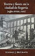 Teatro y Fiesta En La Ciudad de Segovia (Siglos XVIII y XIX)