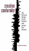 Creative Conformity The Feminist Politics of U S Catholic & Iranian Shia Women