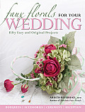Faux Florals for Your Wedding: Fifty Easy and Original Projects