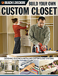 The Black & Decker Build Your Own Custom Closet: Designing, Building & Installing Custom Closet Systems