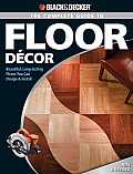 The Complete Guide to Floor Decor: Beautiful, Long-Lasting Floors You Can Design & Install (Black & Decker Complete Guide To...)