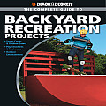 Black & Decker the Complete Guide to Backyard Recreation Projects: *Sports Courts & Outdoor Games *Play Structures & Treehouses *Outdoor Entertainment (Black & Decker Complete Guide To...)