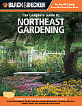 Black & Decker the Complete Guide to Northeast Gardening: Techniques for Growing Landscape & Garden Plants in Maine, New Hampshire, Vermont, New York,