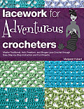 Lacework for Adventurous Crocheters: Master Traditional, Irish, Freeform, and Bruges Lace Crochet Through Easy Step-By-Step Instructions and Fun Proje