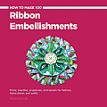 How to Make 100 Ribbon Embellishments Trims Rosettes Sculptures & Tassels for Fashion Home Decor & Crafts