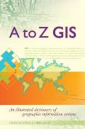 A to Z GIS An Illustrated Dictionary of Geographic Information Systems