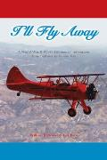 I'll Fly Away: A World War II Pilot's Lifetime of Adventures from Biplanes to Jumbo Jets