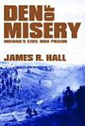 Den Of Misery: Indiana's Civil War Prison by James R. Hall