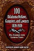 100 Oklahoma Outlaws, Gangsters, & Lawmen: 1839-1939 by Dan Anderson