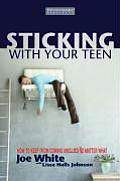 Sticking with Your Teen How to Keep from Coming Unglued No Matter What