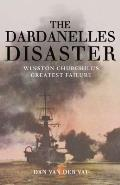 Dardanelles Disaster Winston Churchills Greatest Failure