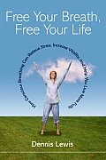 Free Your Breath Free Your Life How Conscious Breathing Can Relieve Stress Increase Vitality & Help You Live More Fully