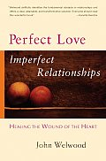 Perfect Love Imperfect Relationships Healing the Wound of the Heart