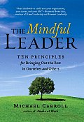 Mindful Leader Ten Principles for Bringing Out the Best in Ourselves & Others