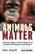 Animals Matter A Biologist Explains Why We Should Treat Animals with Compassion & Respect