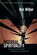 Integral Spirituality A Startling New Role for Religion in the Modern & Postmodern World