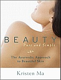 Beauty Pure & Simple The Ayurvedic Approach to Beautiful Skin