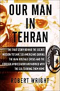 Our Man in Tehran: The Truth Behind the Secret Mission to Save Six Americans During the Iran Hostage Crisis and the Foreign Ambassador Wh
