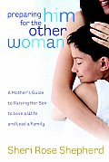 Preparing Him for the Other Woman: A Mother's Guide to Raising Her Son to Love a Wife and Lead a Family