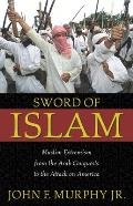 Sword of Islam Muslim Extremism from the Arab Conquests to the Attack on America
