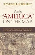 Putting America on the Map The Story of the Most Important Graphic Document in the History of the United States