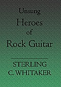 Unsung Heroes of Rock Guitar: 15 Great Rock Guitarists in Their Own Words