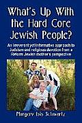 What's Up with the Hard Core Jewish People? an Irreverent Yet Informative Approach to Judaism and Re