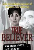 True Believer Inside the Investigation & Capture of Ana Montes Cubas Master Spy