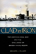 Clad in Iron The American Cival War & the Challenge of British Naval Power