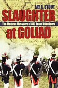 Slaughter at Goliad: The Mexican Massacre of 400 Texas Volunteers Cover