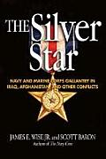 The Silver Star: Navy and Marine Corps Gallantry in Iraq, Afghanistan, and Other Conflicts