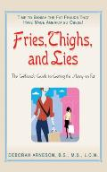 Fries, Thighs, and Lies: The Girlfriends' Guide to Getting the Skinny on Fat