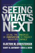 Seeing Whats Next Using the Theories of Innovation to Predict Industry Change