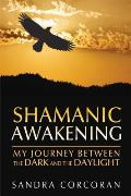 Shamanic Awakening: My Journey Between the Dark and the Daylight