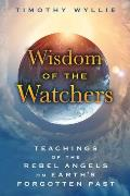 Wisdom of the Watchers: Teachings of the Rebel Angels on Earth S Forgotten Past