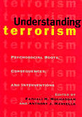 Understanding Terrorism Psychosocial Roots Consequences & Interventions