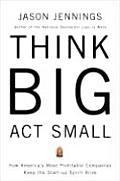 Think Big ACT Small How Americas Best Performing Companies Keep the Start Up Spirit Alive