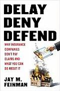 Delay Deny Defend Why Insurance Companies Dont Pay Claims & What You Can Do About It