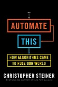 Automate This How Algorithms Came to Rule Our World